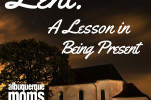 Lent: A Lesson in Being Present from Albuquerque Mom's Post