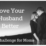 Love Your Husband Better-A Challenge for Moms