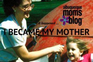 I Became My Mother - Albuquerque Moms Blog