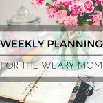 Weekly Planning for the Weary Mom