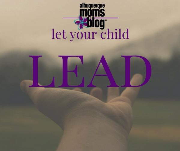 Let Your Child Lead - Albuquerque Moms Blog