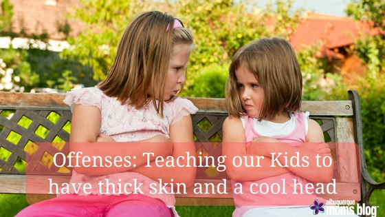 Offenses: Teaching our kids to have thick skin and a cool head. Albuquerque moms blog.