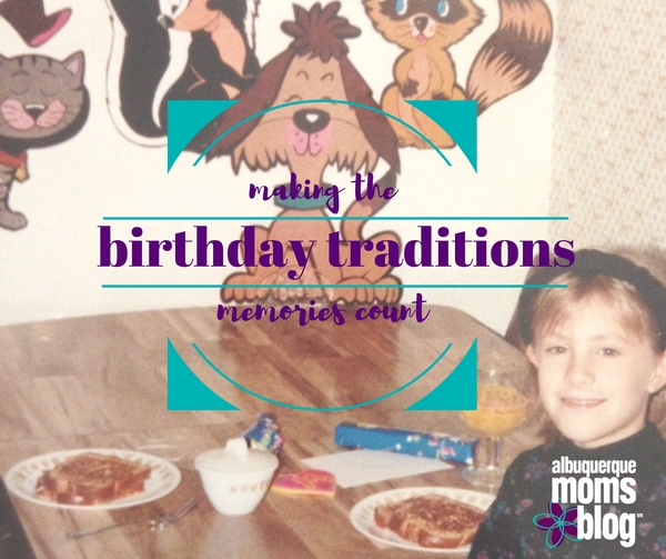 Birthday Traditions: Making the Memories Count Each Year - Albuquerque Moms Blog