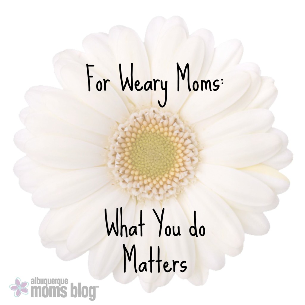 for-weary-moms-what-you-do-matters