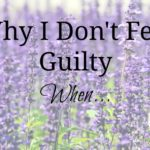 Why I Don't Feel Guilty When…
