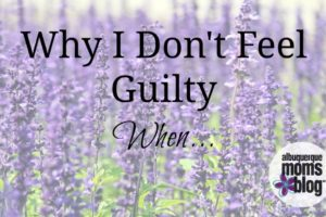Why I Don't Feel Guilty When...from Albuquerque Mom's Blog