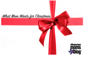 What Mom Wants for Christmas- Albuquerque Moms Blog