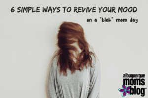 6 Simple Ways to Revive Your Mood Albuquerque Moms Blog