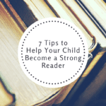 7 Tips to Help Your Child Become a Strong Reader