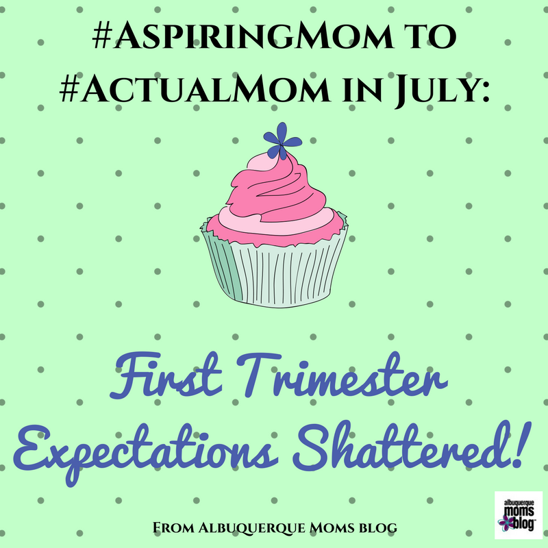 #AspiringMom to #ActualMom in July: First Trimester Expectations Shattered from Albuquerque Moms Blog