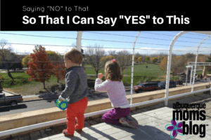 "Saying ""no"" To That So That I Can Say Yes To This Albuquerque Moms Blog"