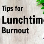 Tips for Lunch Time Burnout