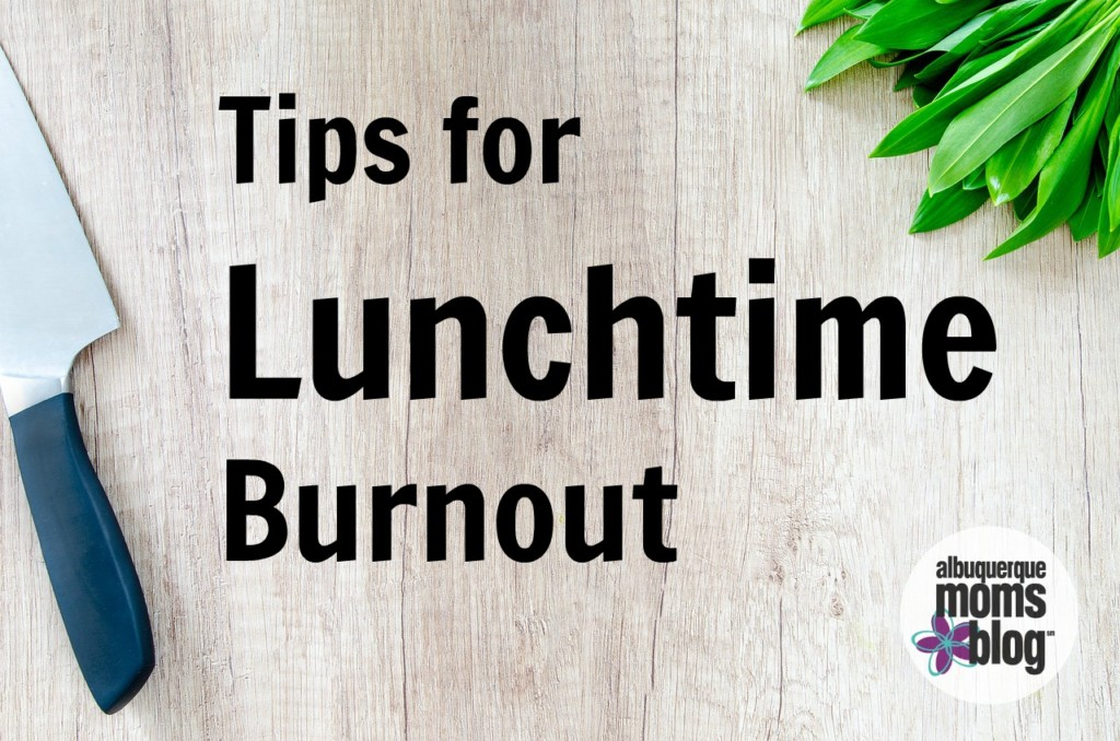 Tips for lunch time Burnout from Albuquerque Mom's Blog