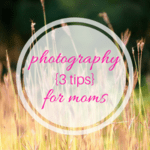 Photography for Moms: 3 Tips for Better Pictures of Your Kids