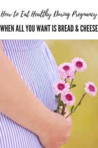 Nutrition in Pregnancy :: How To Eat Well When All You Want Is Bread & Cheese