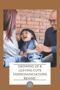 Growing Up & Leaving Cute Mispronunciations Behind